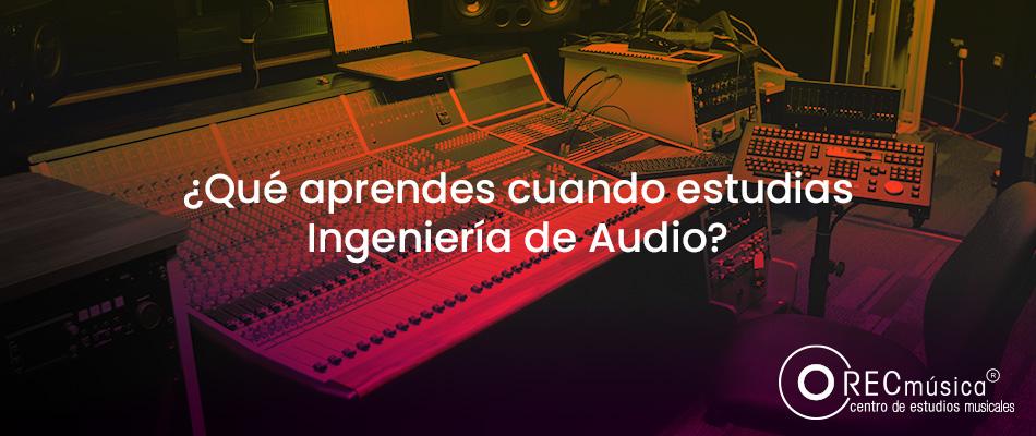 Estudiar Ingeniería de Audio es una de las mejores decisiones de tu vida
